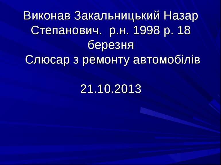 Виконав Закальницький Назар Степанович. р.н. 1998 р. 18 березня Слюсар з ремо...