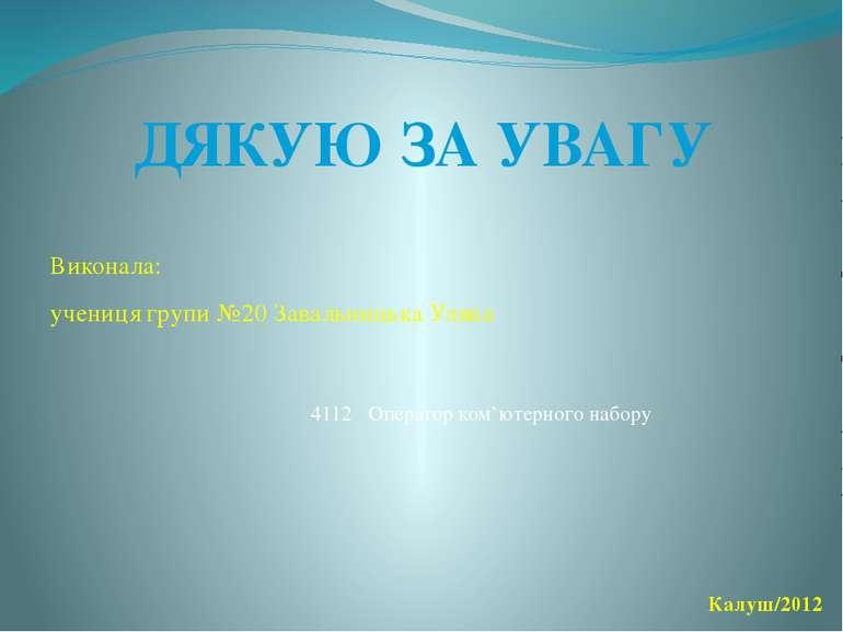 Виконала: учениця групи №20 Завальницька Уляна ДЯКУЮ ЗА УВАГУ Калуш/2012 4112...