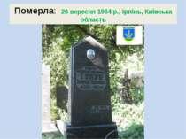Померла: 26 вересня1964 р.,Ірпінь,Київська область