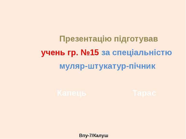 Презентацію підготував учень гр. №15 за спеціальністю муляр-штукатур-пічник К...