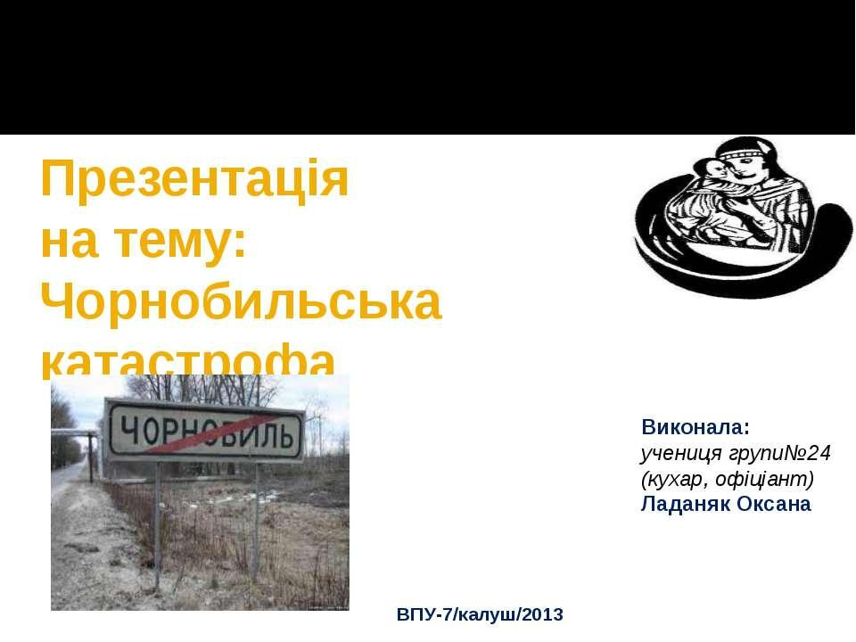 Презентація на тему: Чорнобильська катастрофа Виконала: учениця групи№24 (кух...
