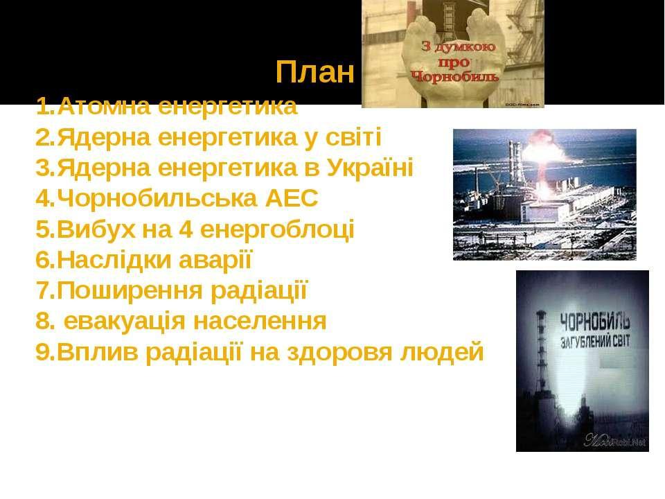 План 1.Атомна енергетика 2.Ядерна енергетика у світі 3.Ядерна енергетика в Ук...