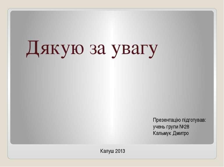 Презентацію підготував: учень групи №28 Кальмук Дмитро Дякую за увагу Калуш 2013