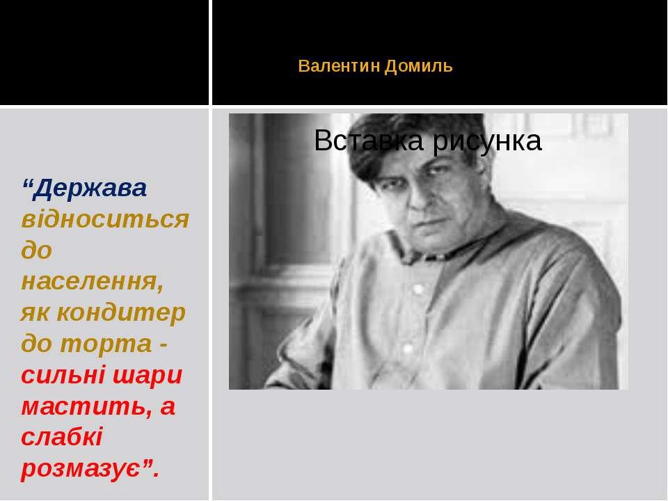 """Валентин Домиль """"Держава відноситься до населення, як кондитер до торта - сил..."""