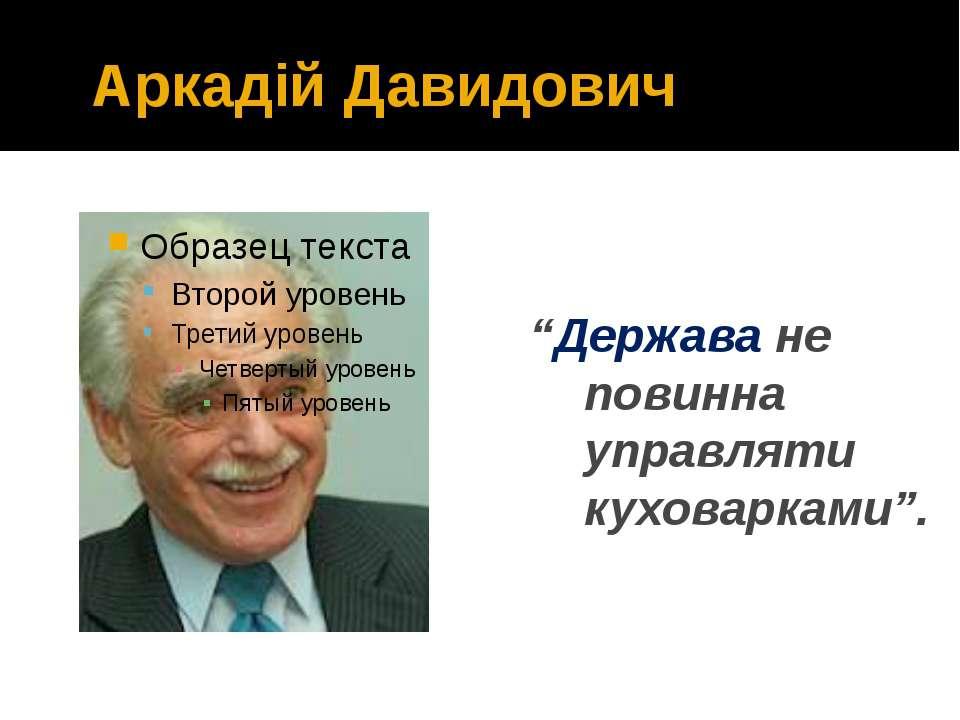"""Аркадій Давидович """"Держава не повинна управляти куховарками""""."""