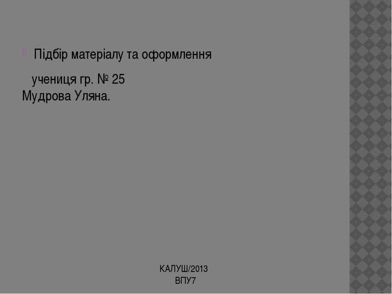 Підбір матеріалу та оформлення учениця гр. № 25 Мудрова Уляна. КАЛУШ/2013 ВПУ7