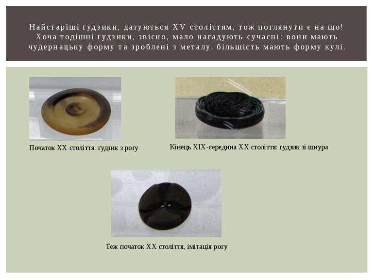 Найстаріші ґудзики, датуються XV століттям, тож поглянути є на що! Хоча тодіш...
