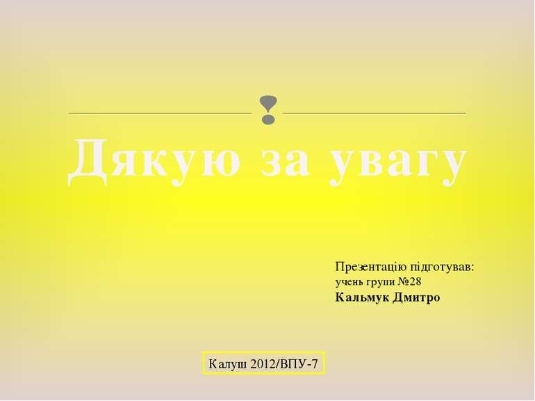 Презентацію підготував: учень групи №28 Кальмук Дмитро Калуш 2012/ВПУ-7 Дякую...