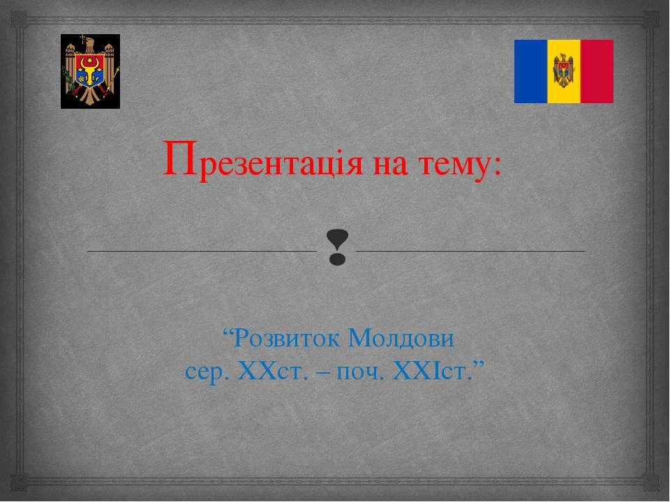 """Презентація на тему: """"Розвиток Молдови сер. ХХст. – поч. ХХIст."""""""