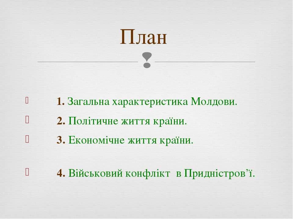 План 1. Загальна характеристика Молдови. 2. Політичне життя країни. 3. Економ...