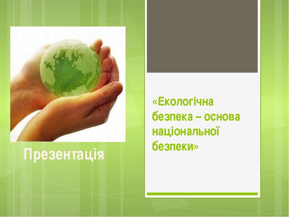 «Екологічна безпека – основа національної безпеки» Презентація