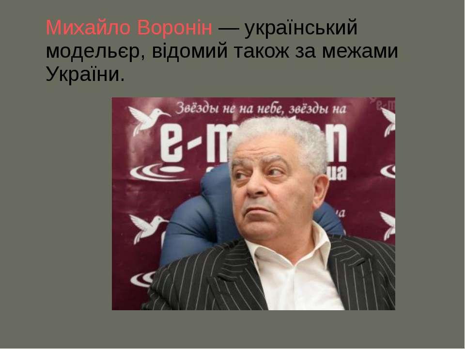 Михайло Воронін— український модельєр, відомий також за межами України.