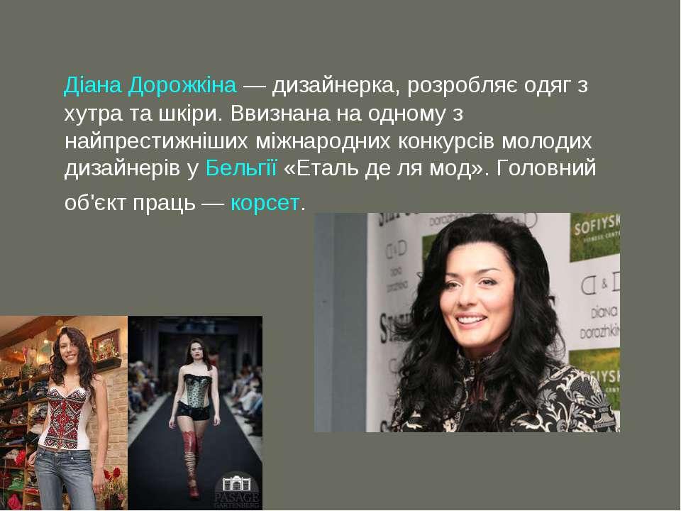 Діана Дорожкіна— дизайнерка, розробляє одяг з хутра та шкіри. Ввизнана на од...