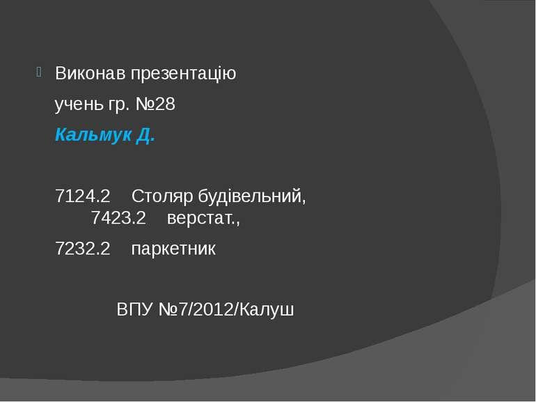 Виконав презентацію учень гр. №28 Кальмук Д. 7124.2 Столяр будівельний, 7423....