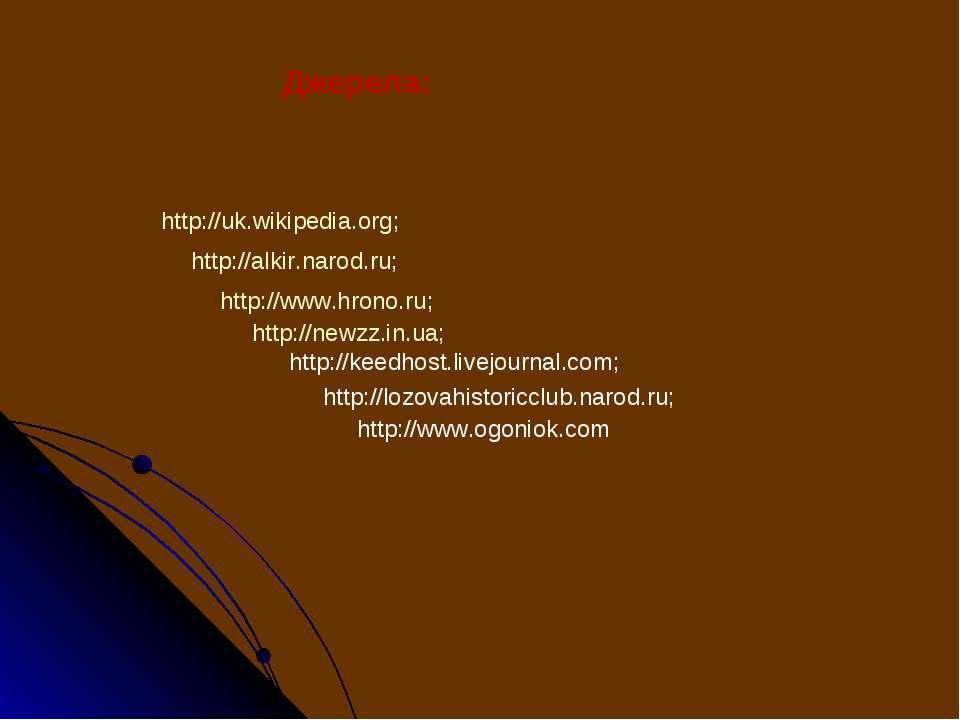 Джерела: http://uk.wikipedia.org; http://alkir.narod.ru; http://www.hrono.ru;...