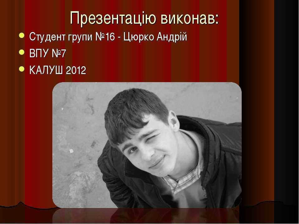 Презентацію виконав: Студент групи №16 - Цюрко Андрій ВПУ №7 КАЛУШ 2012