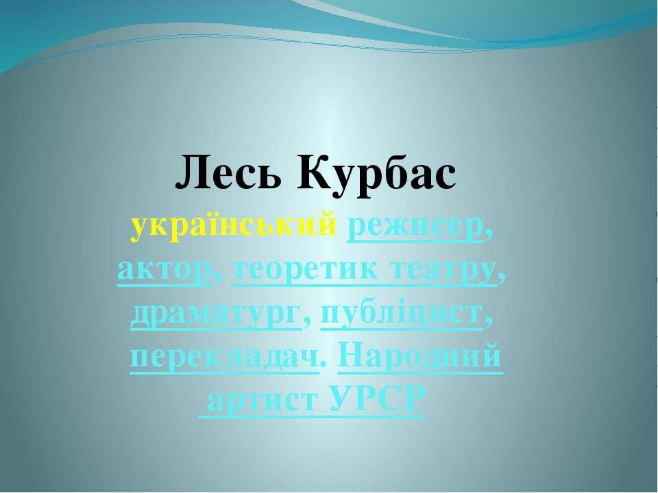 Лесь Курбас український режисер, актор, теоретик театру, драматург, публіцист...