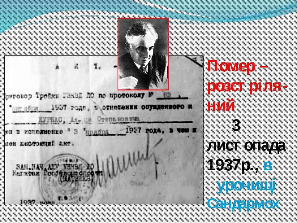 Помер – розстріля-ний 3 листопада 1937р., в урочищі Сандармох