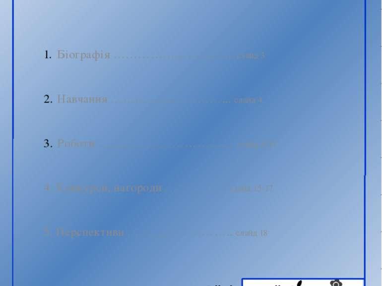ЗМІСТ Біографія ………………………... слайд 3 Навчання ………………………... слайд 4 Роботи ………...