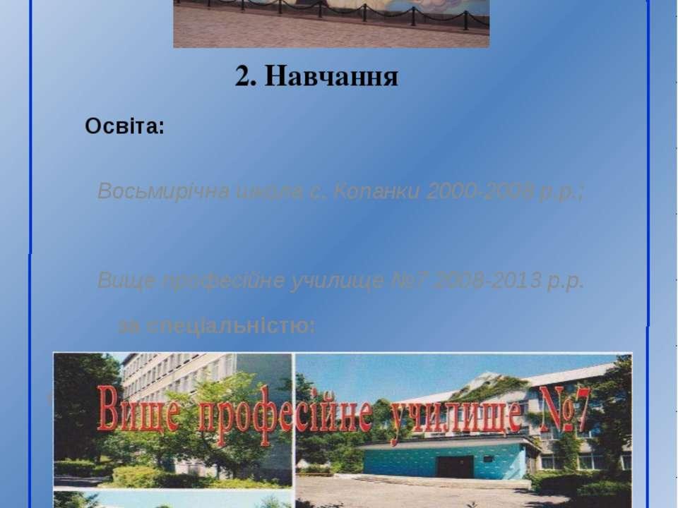 Освіта: Восьмирічна школа с. Копанки 2000-2008 р.р.; Вище професійне училище ...