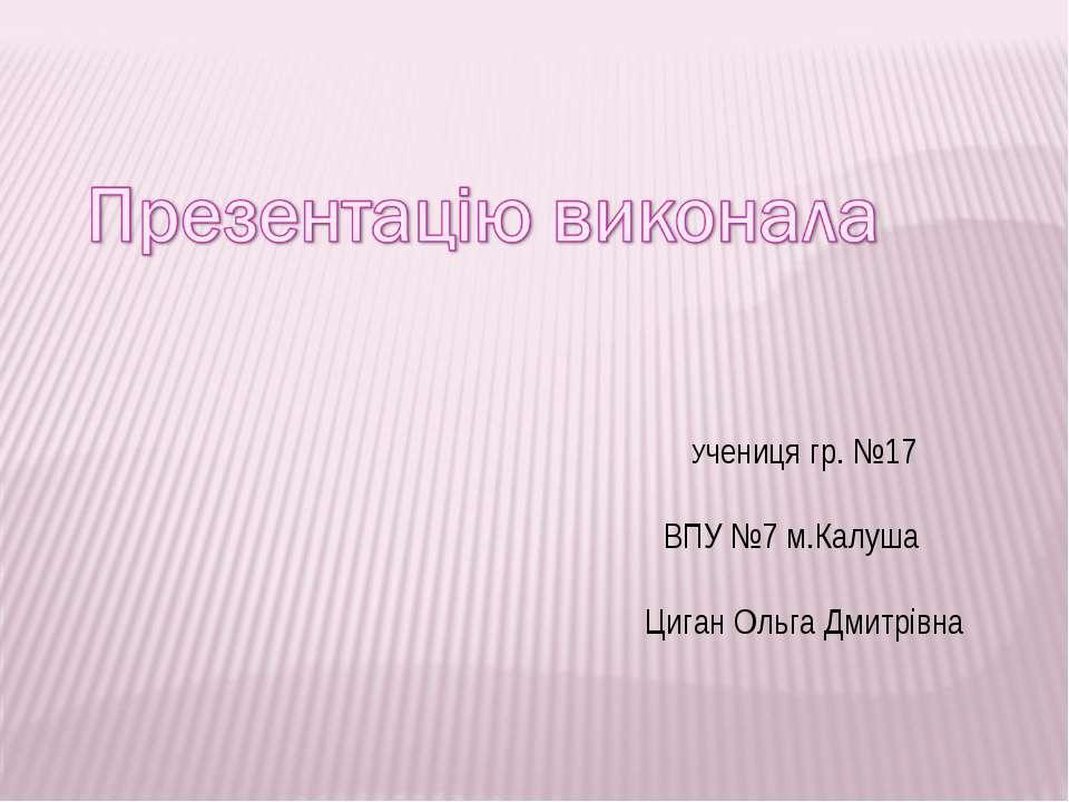 Учениця гр. №17 ВПУ №7 м.Калуша Циган Ольга Дмитрівна