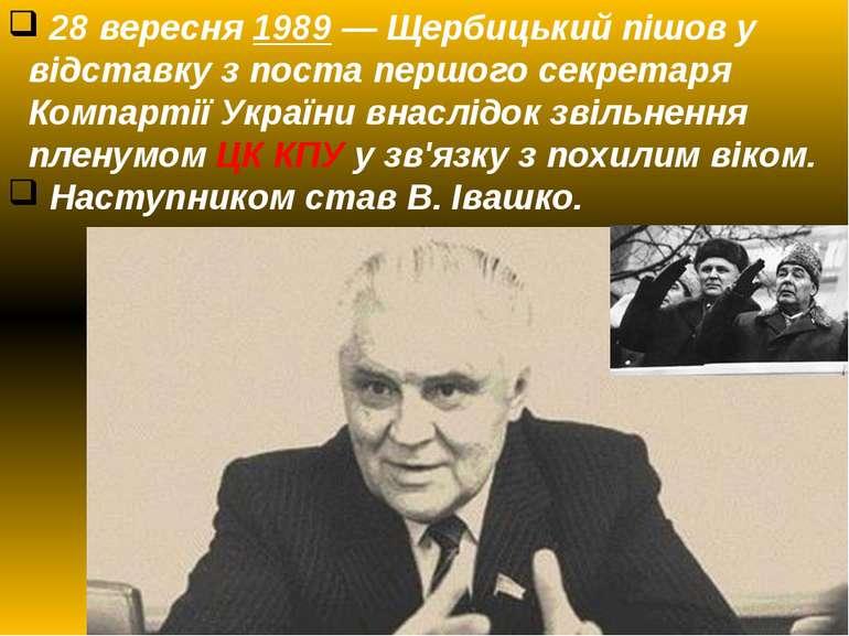 28 вересня1989— Щербицький пішов у відставку з поста першого секретаря Комп...