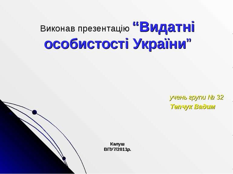 """Виконав презентацію """"Видатні особистості України"""" учень групи № 32 Тепчук Вад..."""