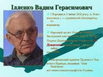 Іллєнко Вадим Герасимович ( Народився 3 липня 1932 року, м. Ново- московськ )...