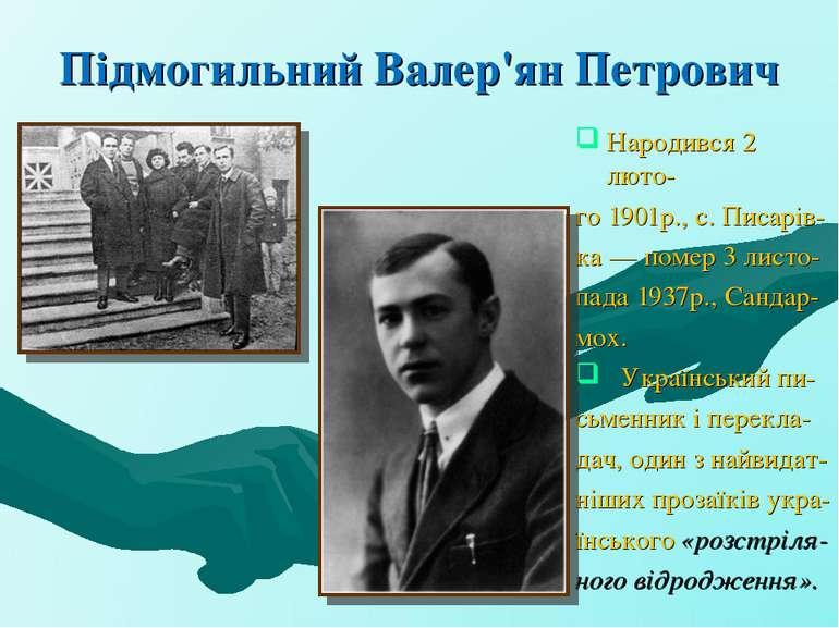 Підмогильний Валер'ян Петрович Народився 2 люто- го 1901р., с. Писарів- ка — ...