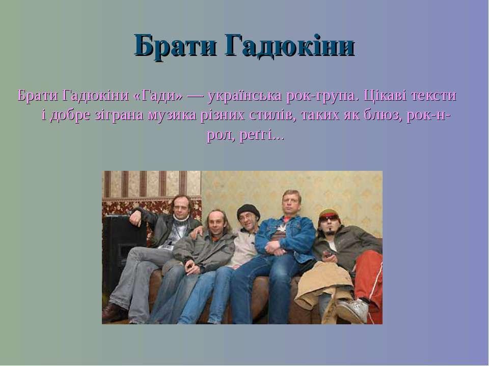 Брати Гадюкіни Брати Гадюкіни «Гади» — українська рок-група. Цікаві тексти і ...