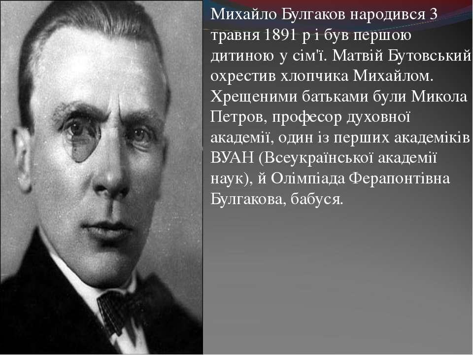 Михайло Булгаков народився 3 травня 1891р і був першою дитиною у сім'ї. Матв...
