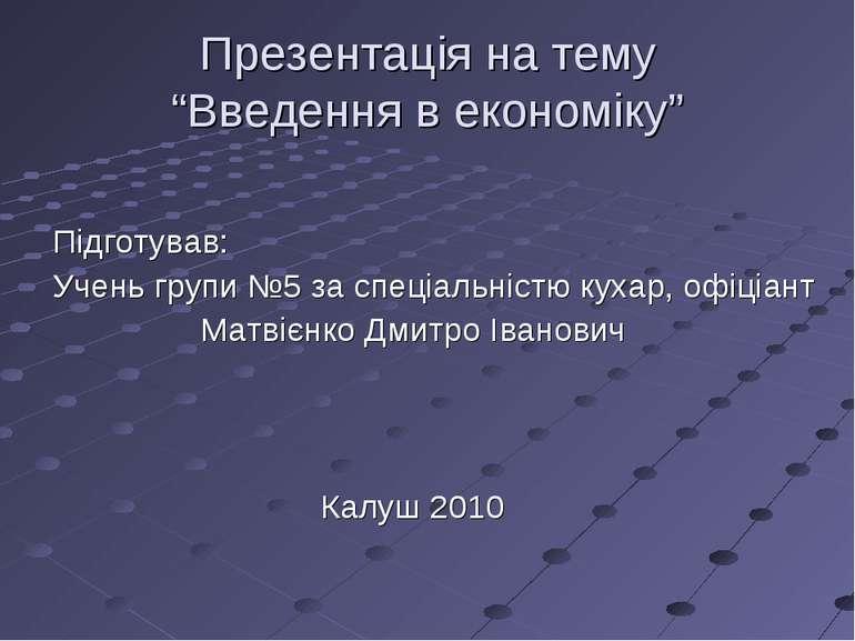 """Презентація на тему """"Введення в економіку"""" Підготував: Учень групи №5 за спец..."""