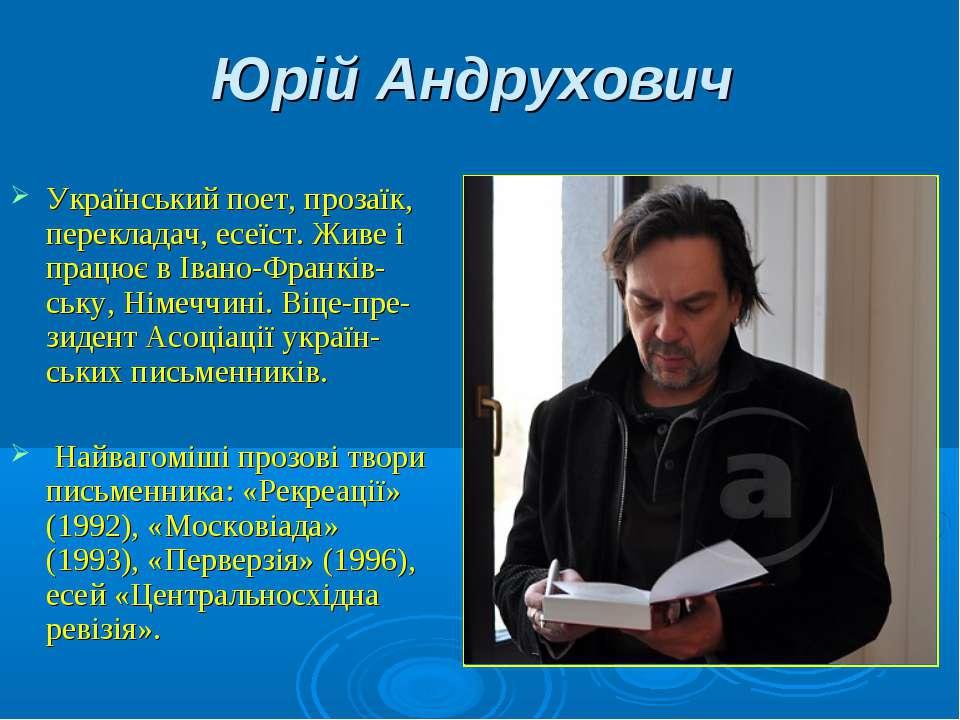 Юрій Андрухович Український поет, прозаїк, перекладач, есеїст. Живе і працює ...