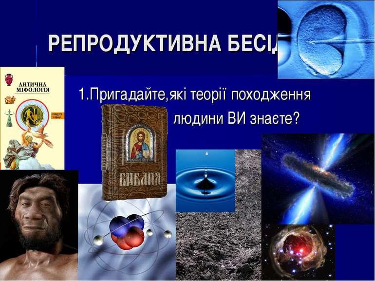 РЕПРОДУКТИВНА БЕСІДА: 1.Пригадайте,які теорії походження людини ВИ знаєте?