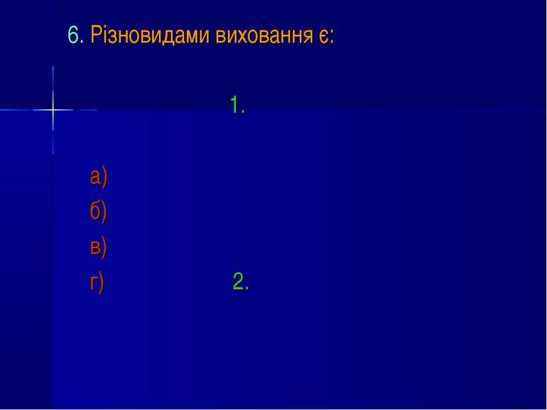 6. Різновидами виховання є: 1. а) б) в) г) 2.
