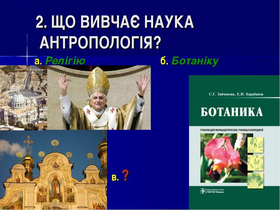 2. ЩО ВИВЧАЄ НАУКА АНТРОПОЛОГІЯ? а. Релігію б. Ботаніку в. ?