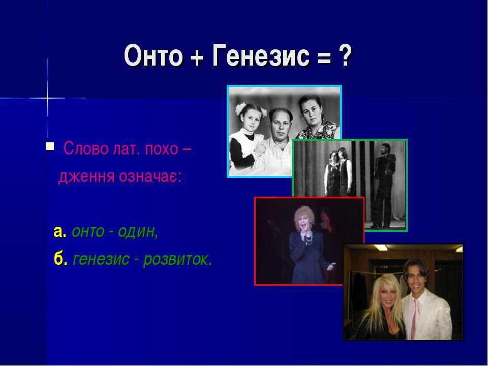Онто + Генезис = ? Слово лат. похо – дження означає: а. онто - один, б. генез...