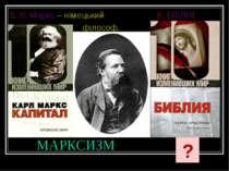 МАРКСИЗМ 5. К. Маркс – німецький 6. БІБЛІЯ філософ. ?