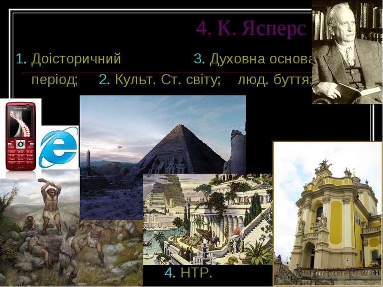 4. К. Ясперс 1. Доісторичний 3. Духовна основа період; 2. Культ. Ст. світу; л...