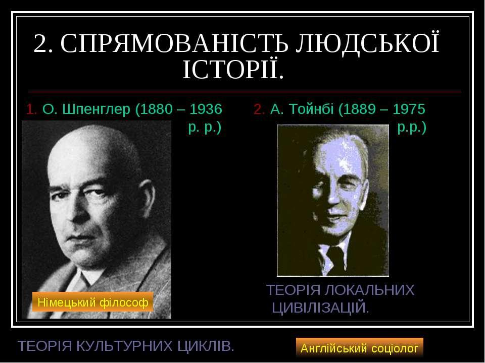 2. СПРЯМОВАНІСТЬ ЛЮДСЬКОЇ ІСТОРІЇ. 1. О. Шпенглер (1880 – 1936 р. р.) 2. А. Т...