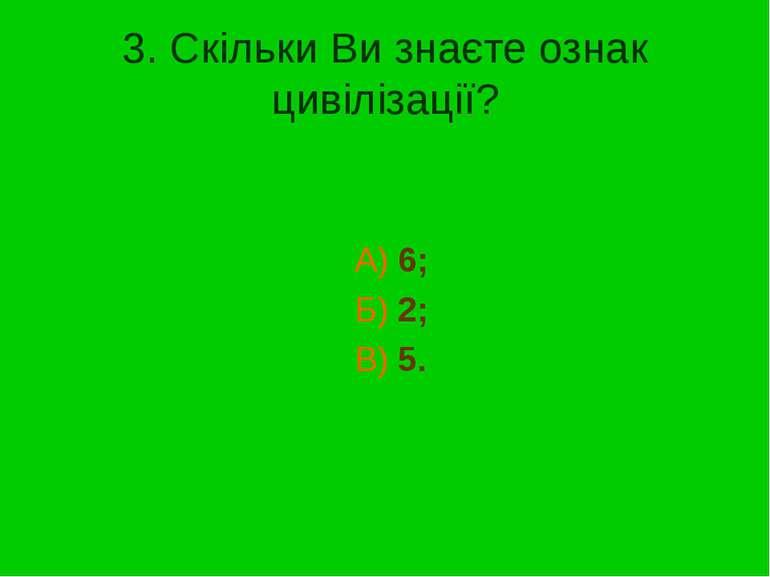 3. Скільки Ви знаєте ознак цивілізації? А) 6; Б) 2; В) 5.