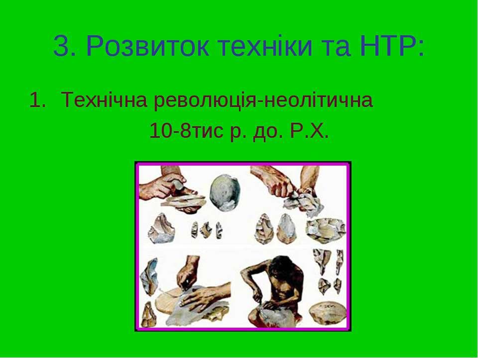 3. Розвиток техніки та НТР: Технічна революція-неолітична 10-8тис р. до. Р.Х.
