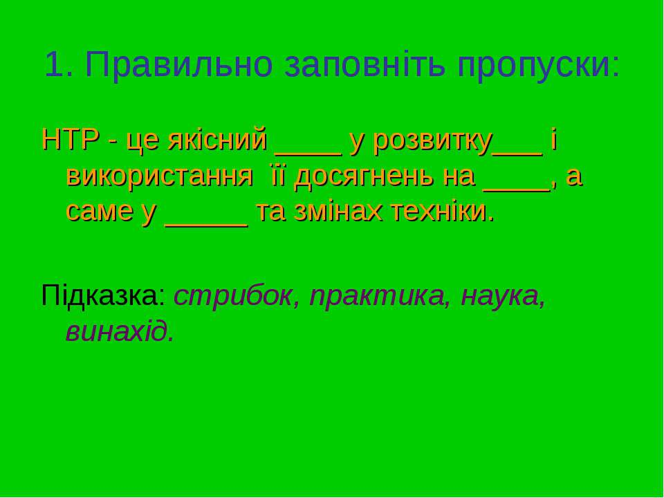 1. Правильно заповніть пропуски: НТР - це якісний ____ у розвитку___ і викори...