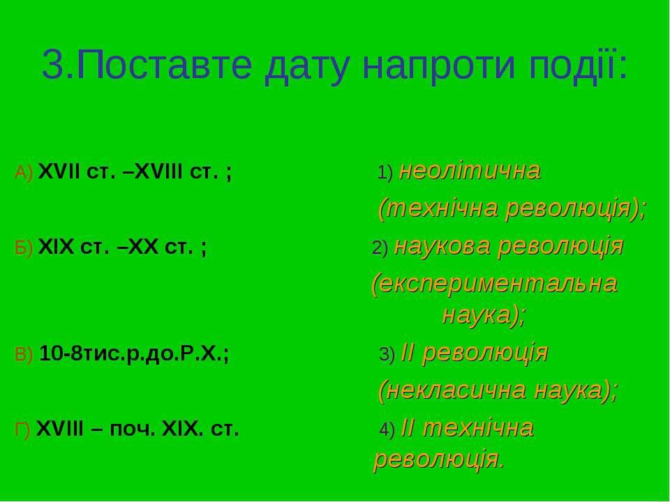 3.Поставте дату напроти події: А) ХVII ст. –XVIII ст. ; 1) неолітична (техніч...