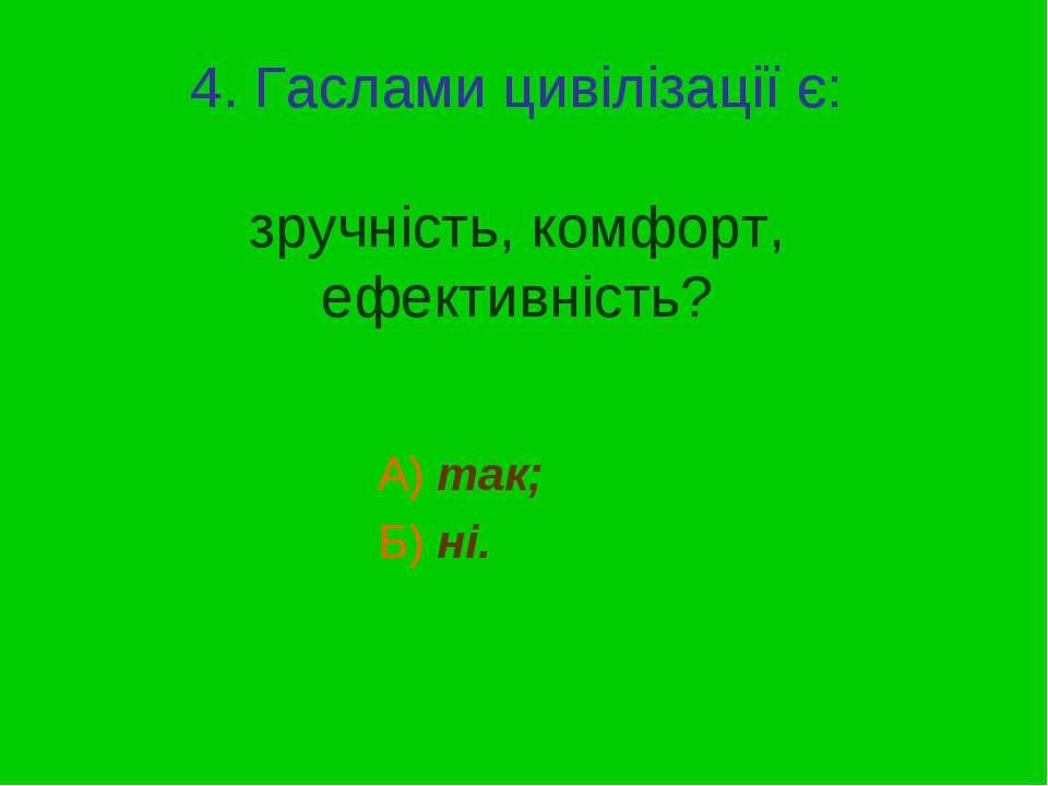 4. Гаслами цивілізації є: зручність, комфорт, ефективність? А) так; Б) ні.