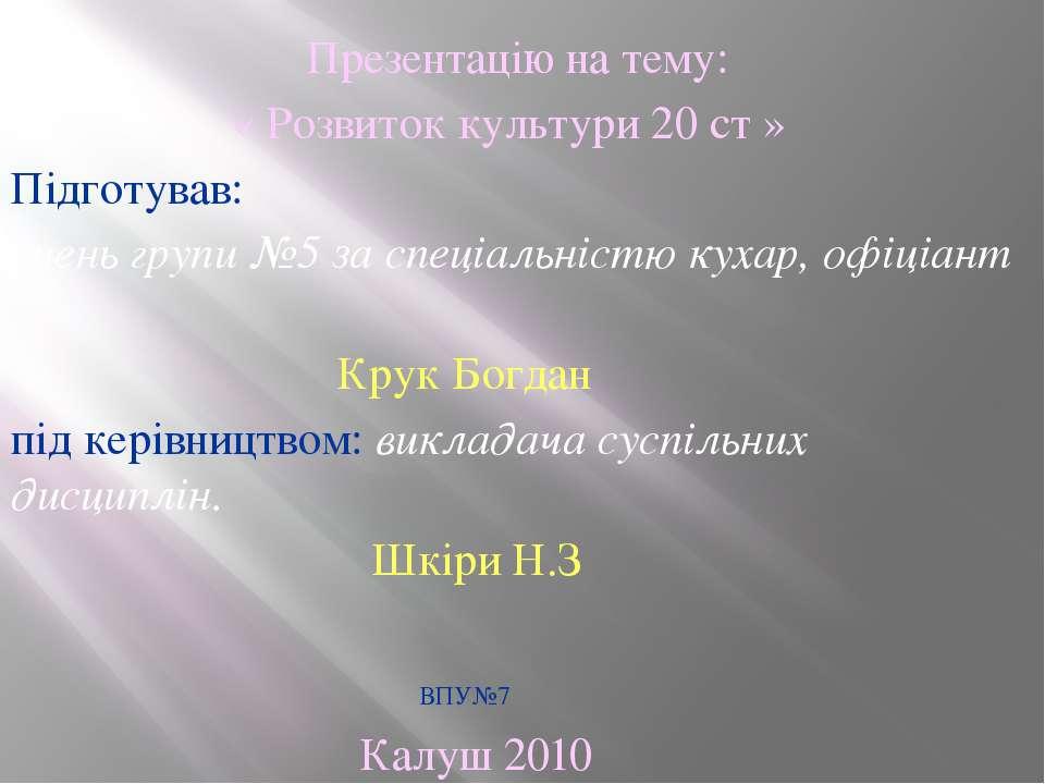 Презентацію на тему: « Розвиток культури 20 ст » Підготував: учень групи №5 з...