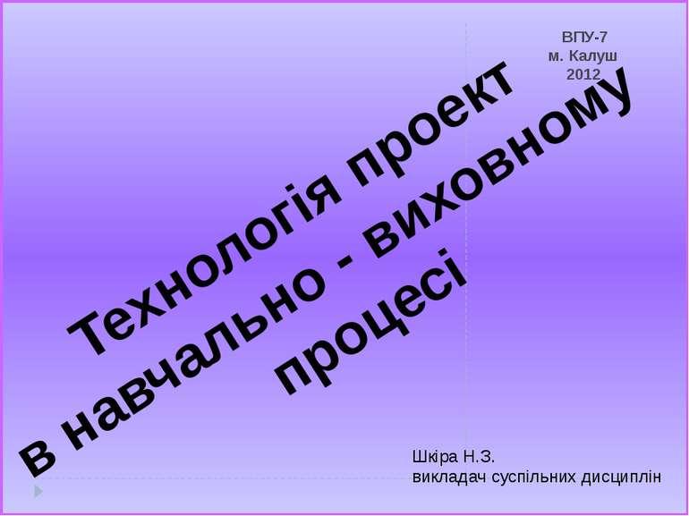 ВПУ-7 м. Калуш 2012 Технологія проект в навчально - виховному процесі Шкіра Н...