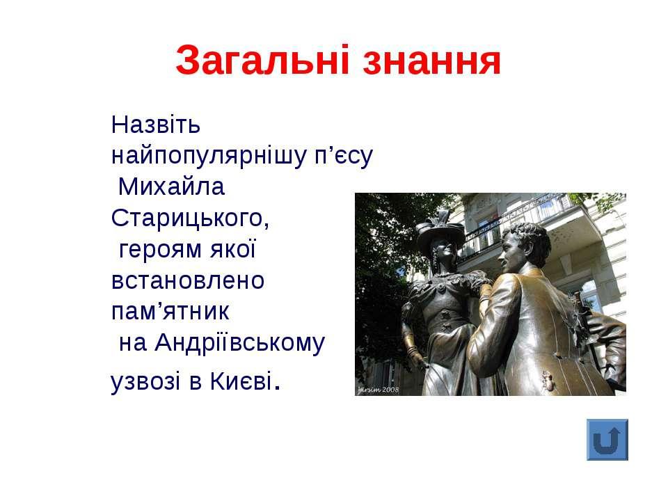 Назвіть найпопулярнішу п'єсу Михайла Старицького, героям якої встановлено пам...