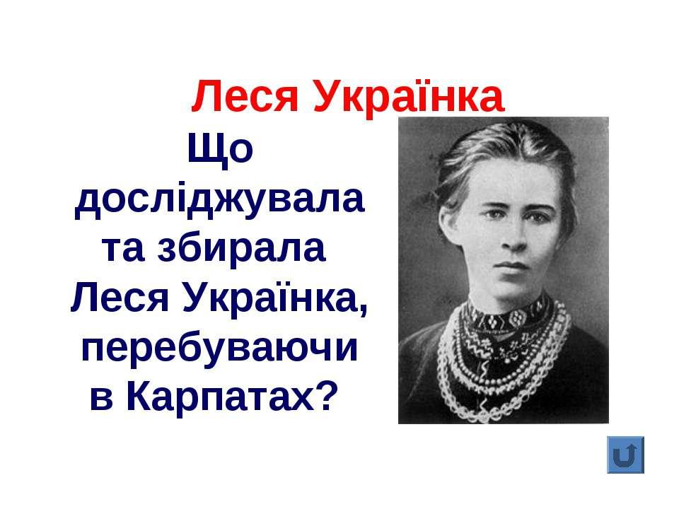 Що досліджувала та збирала Леся Українка, перебуваючи в Карпатах? Леся Українка