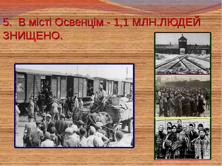 5. В місті Освенцім - 1,1 МЛН.ЛЮДЕЙ ЗНИЩЕНО.